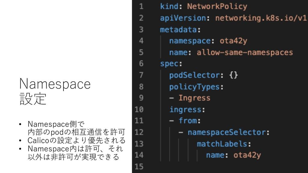 Namespace 設定 • Namespace側で 内部のpodの相互通信を許可 • Cal...