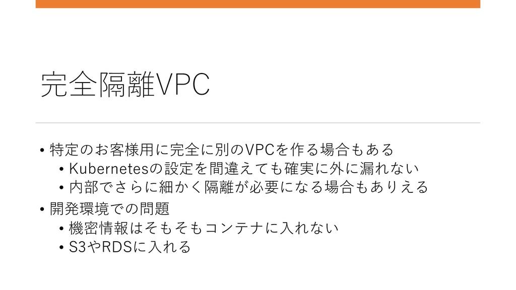 完全隔離VPC • 特定のお客様⽤に完全に別のVPCを作る場合もある • Kubernetes...