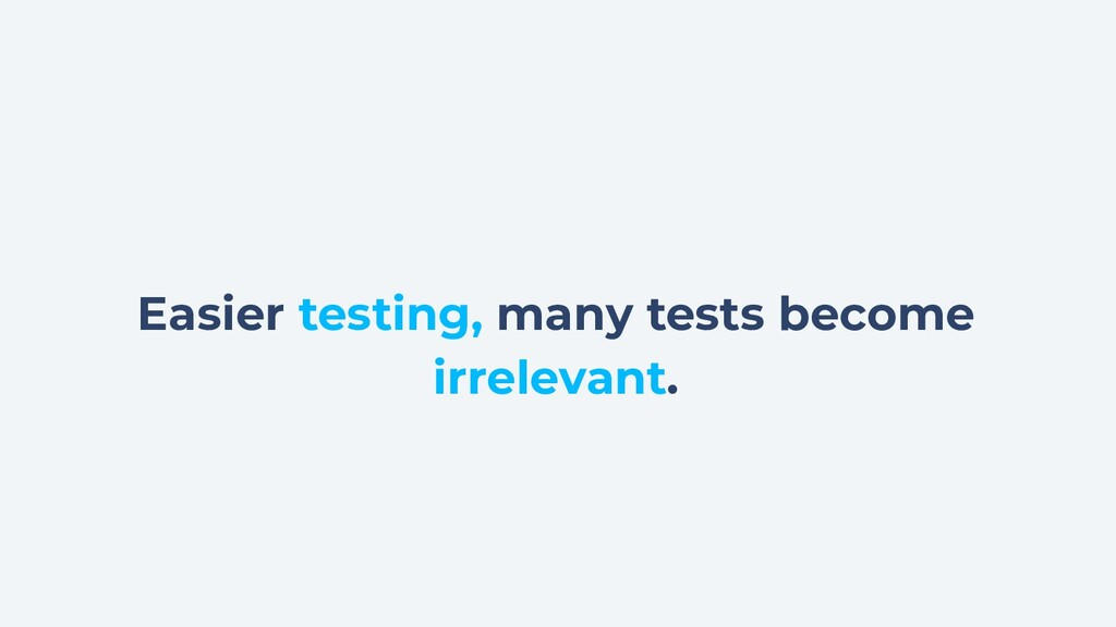 Easier testing, many tests become irrelevant.
