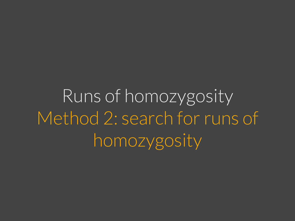 Runs of homozygosity Method 2: search for runs...