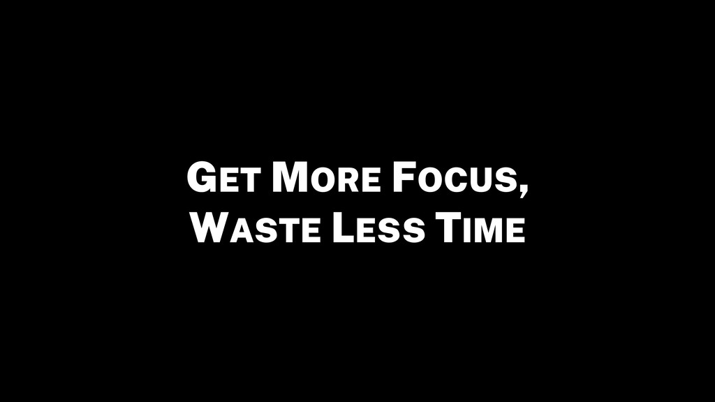 GET MORE FOCUS, WASTE LESS TIME