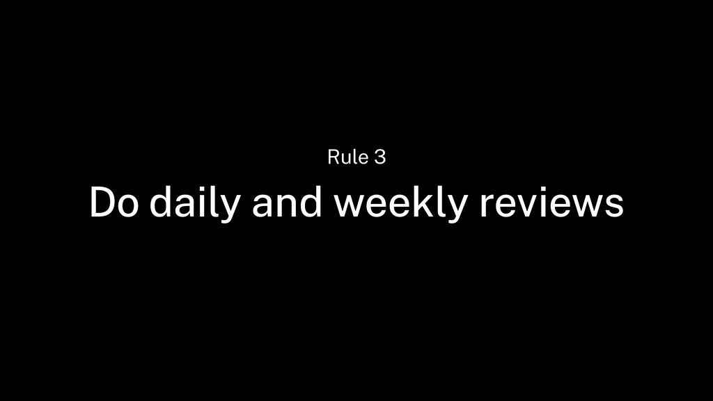 Do daily and weekly reviews Rule 3