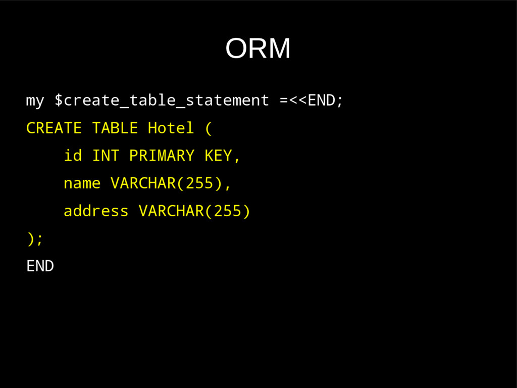 ORM my $create_table_statement =<<END; CREATE T...