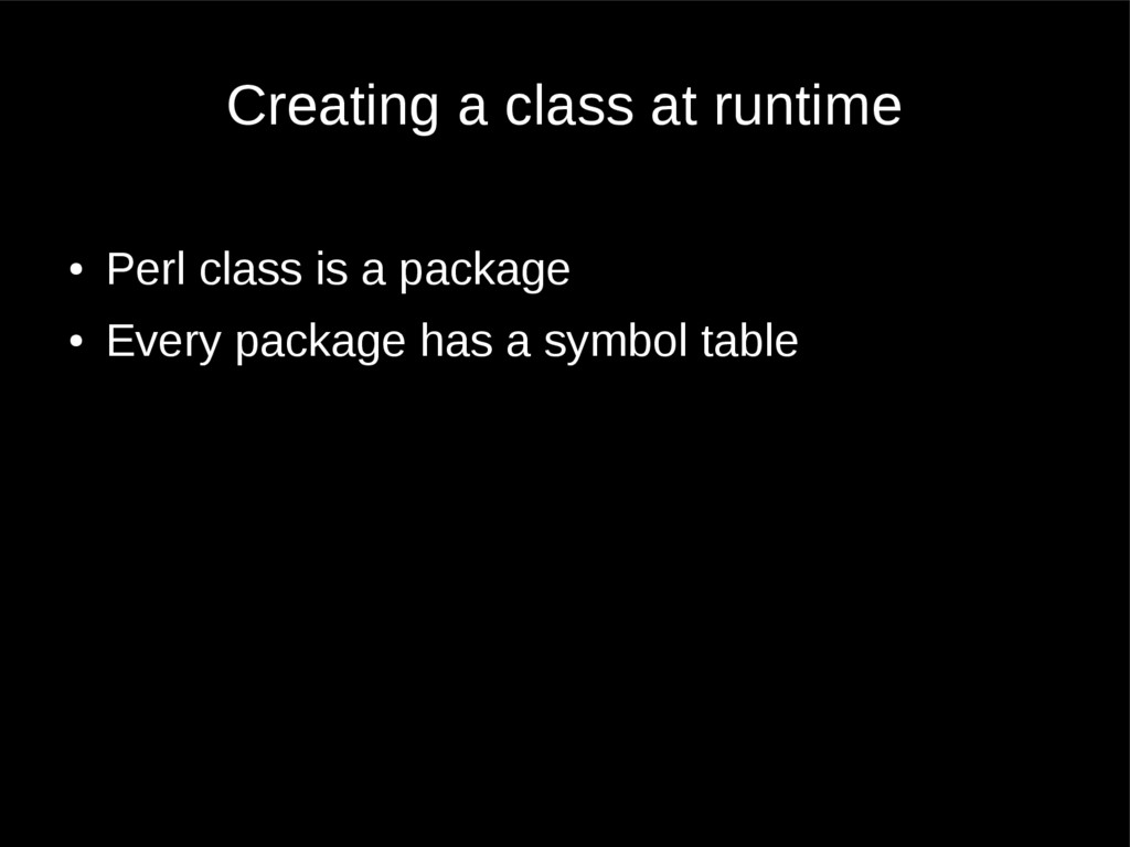 Creating a class at runtime ● Perl class is a p...
