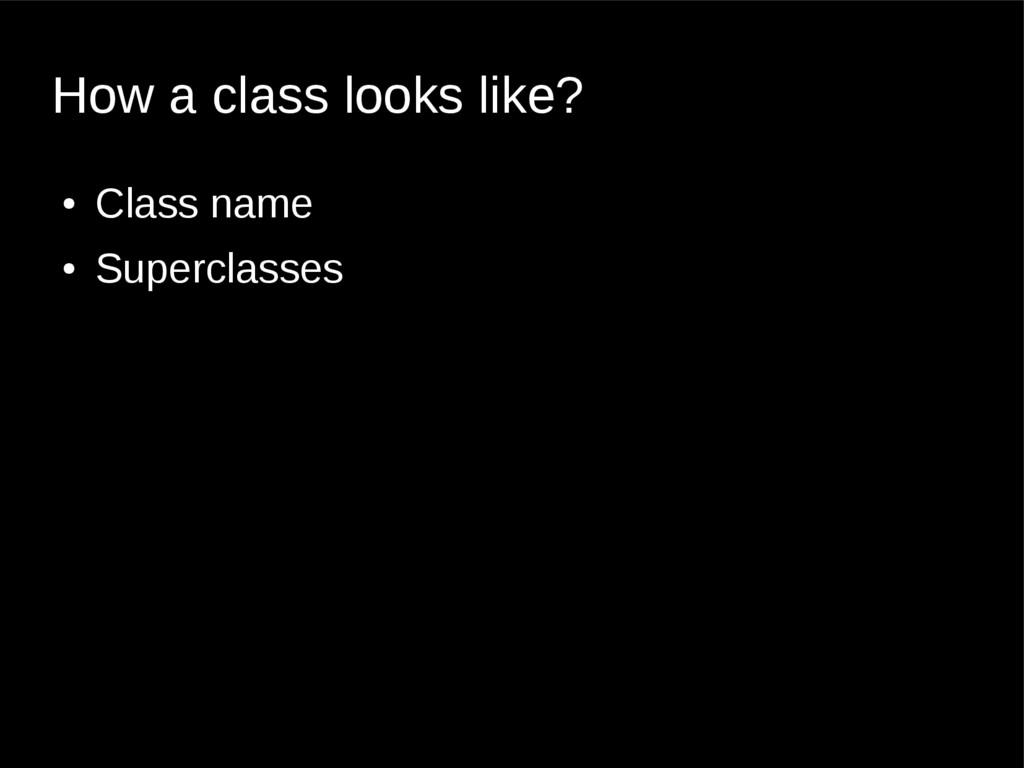How a class looks like? ● Class name ● Supercla...