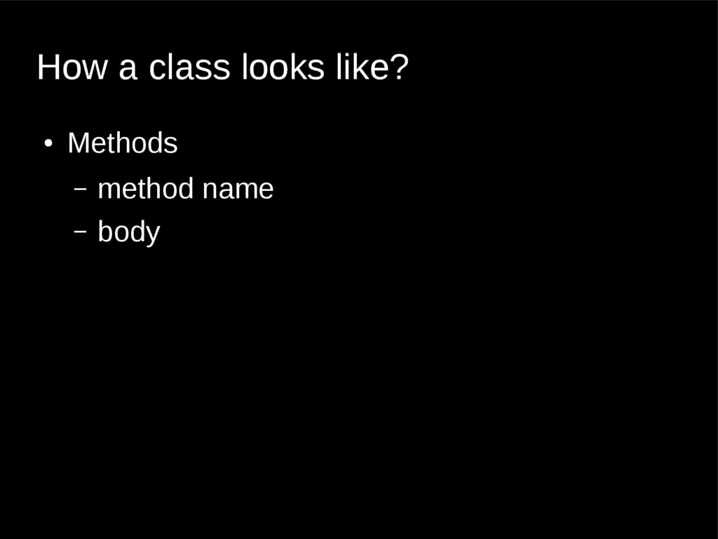 How a class looks like? ● Methods – method name...