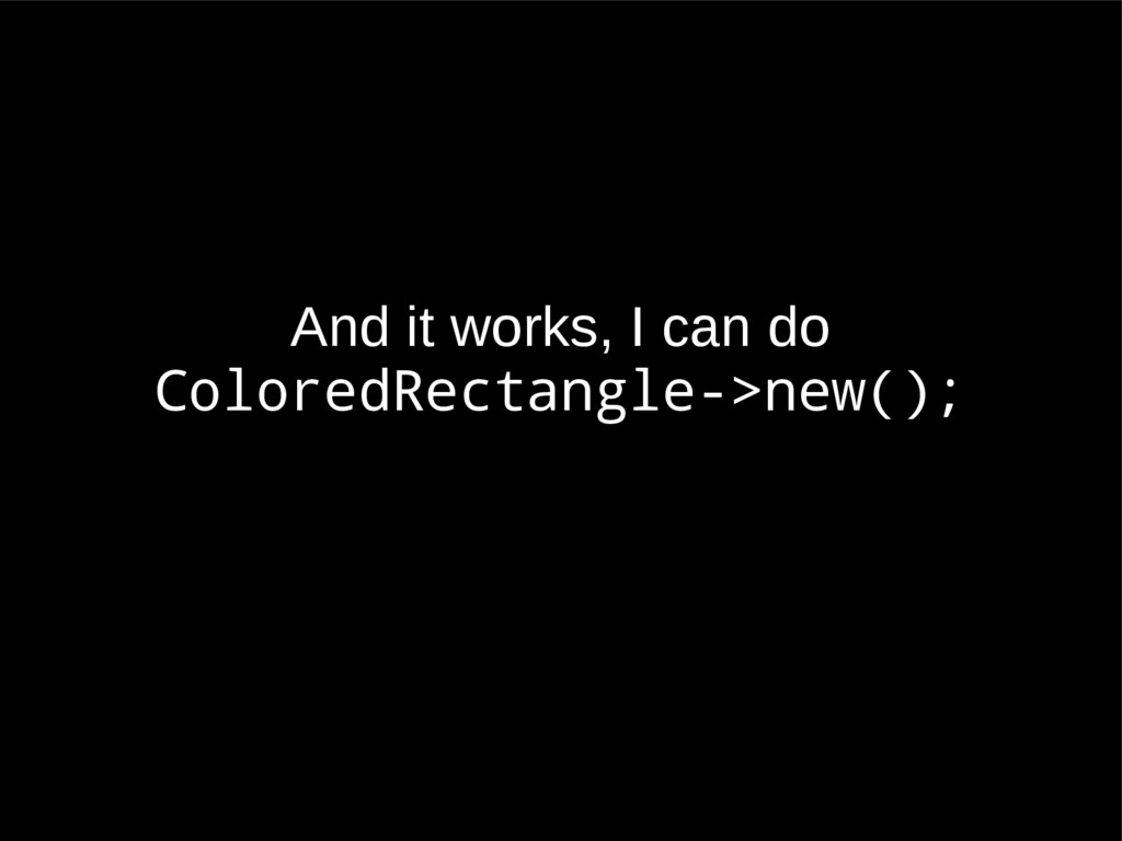 And it works, I can do ColoredRectangle->new();