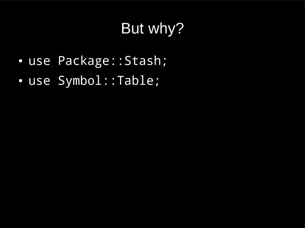 But why? ● use Package::Stash; ● use Symbol::Ta...