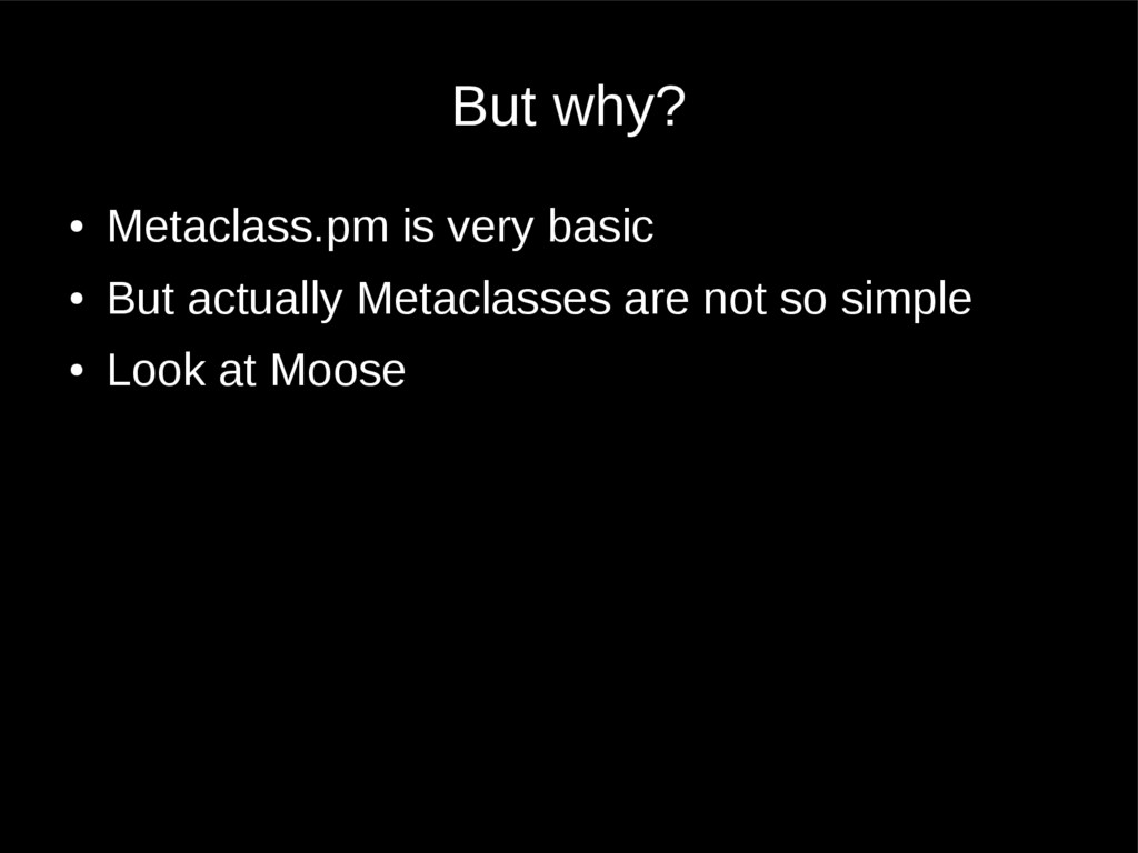 But why? ● Metaclass.pm is very basic ● But act...