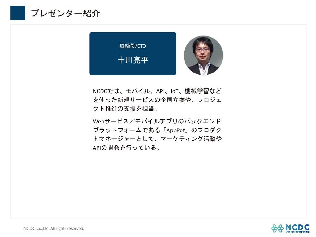 取締役/CTO 十川亮平 プレゼンター紹介 NCDCでは、モバイル、API、IoT、機械学習な...