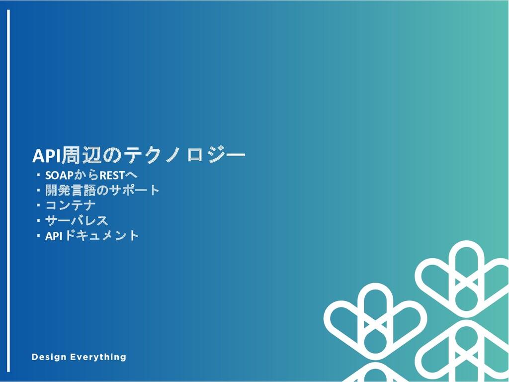 API周辺のテクノロジー ・SOAPからRESTへ ・開発言語のサポート ・コンテナ ・サーバ...