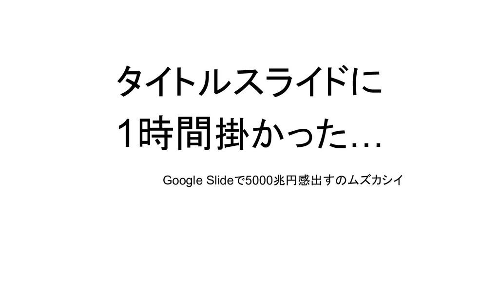 タイトルスライドに 1時間掛かった… Google Slideで5000兆円感出すのムズカシイ
