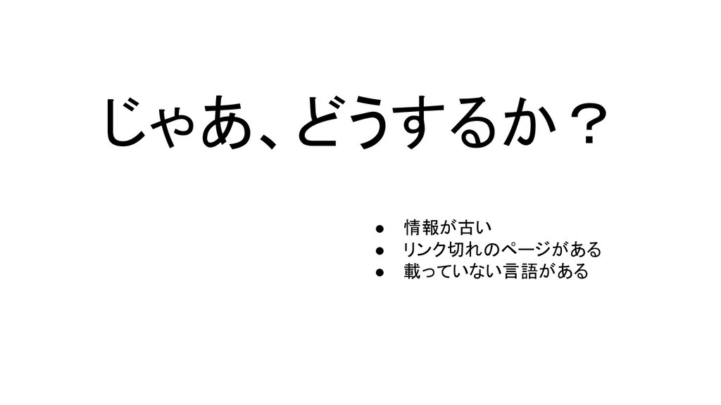 じゃあ、どうするか? ● 情報が古い ● リンク切れのページがある ● 載っていない言語がある