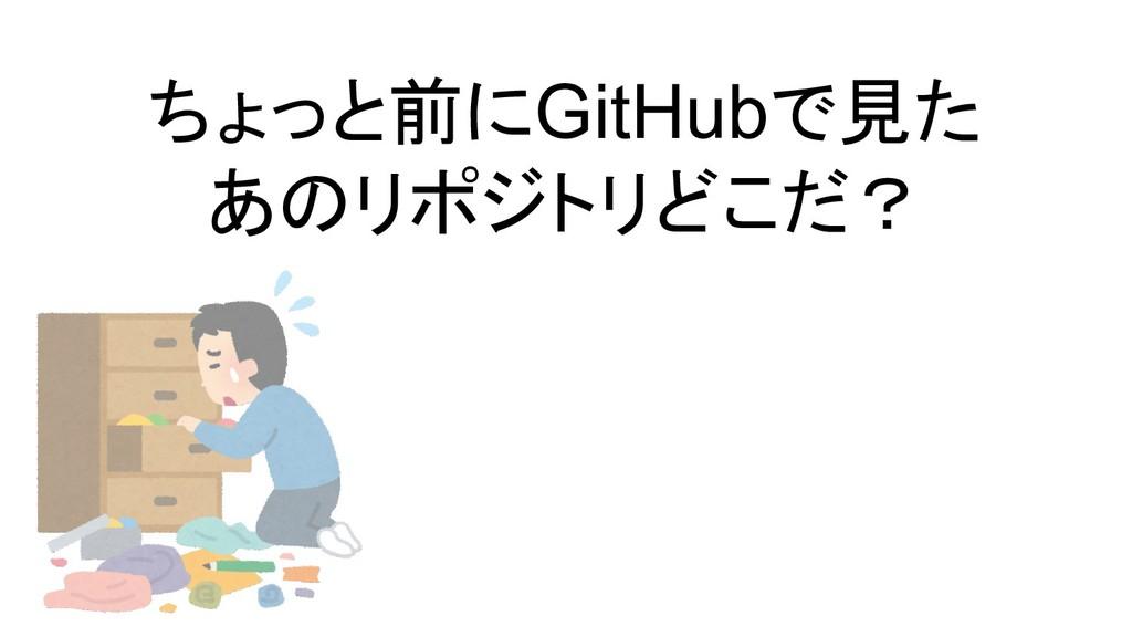 ちょっと前にGitHubで見た あのリポジトリどこだ?