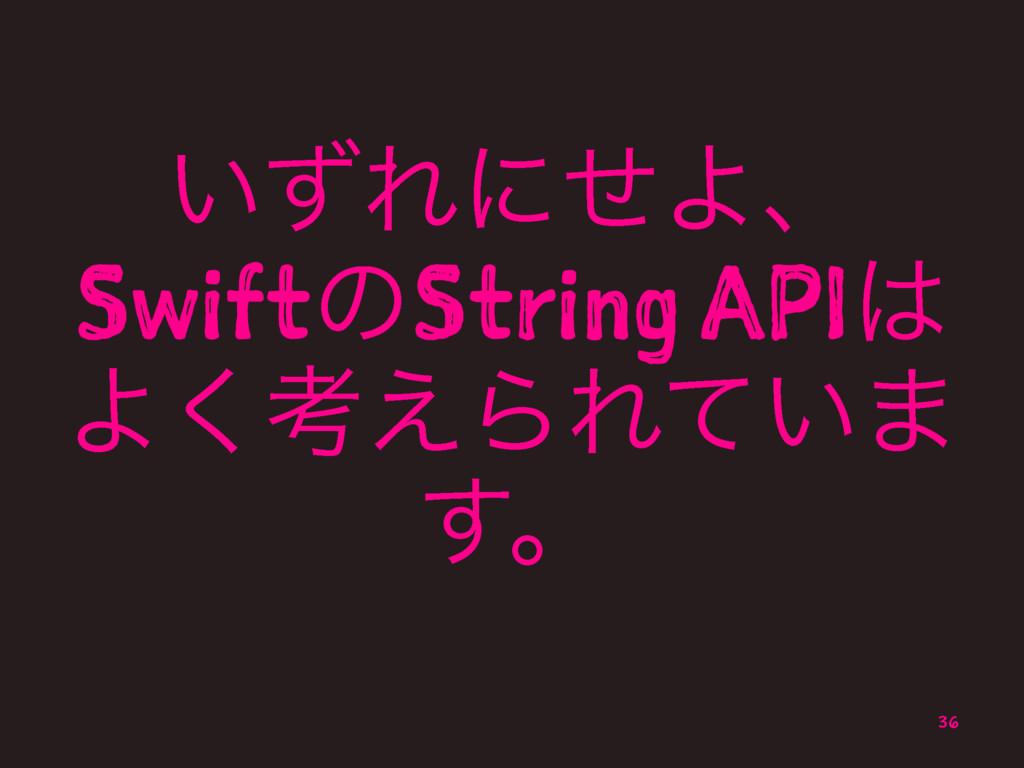 ͍ͣΕʹͤΑɺ SwiftͷString API Α͘ߟ͑ΒΕ͍ͯ· ͢ɻ 36