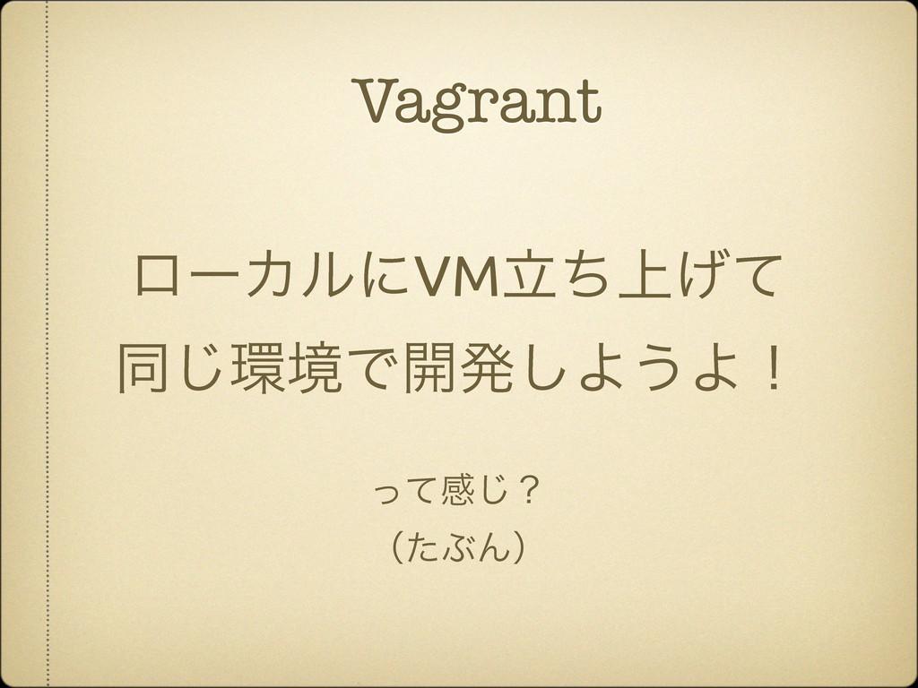 Vagrant ϩʔΧϧʹVM্ཱͪ͛ͯ ಉ͡ڥͰ։ൃ͠Α͏Αʂ ͬͯײ͡ʁ ʢͨͿΜʣ
