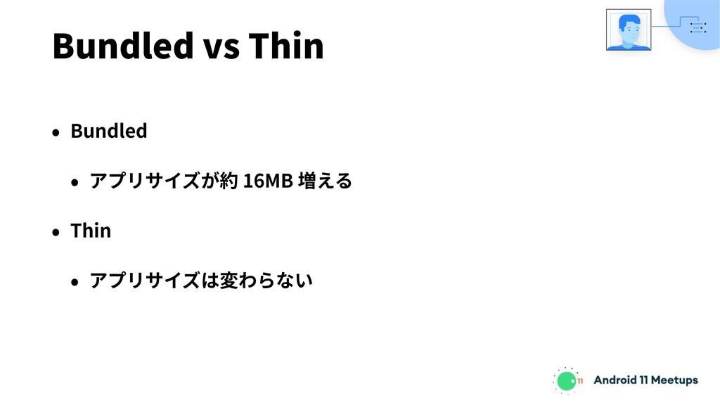 Bundled vs Thin • Bundled • アプリサイズが約 16MB 増える •...