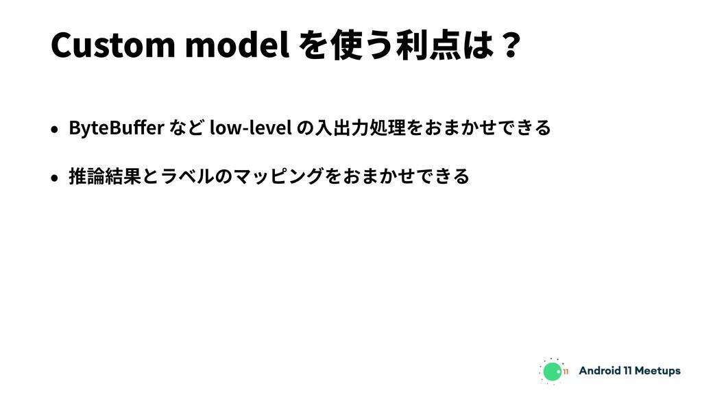 Custom model を使う利点は? • ByteBuffer など low-level の...