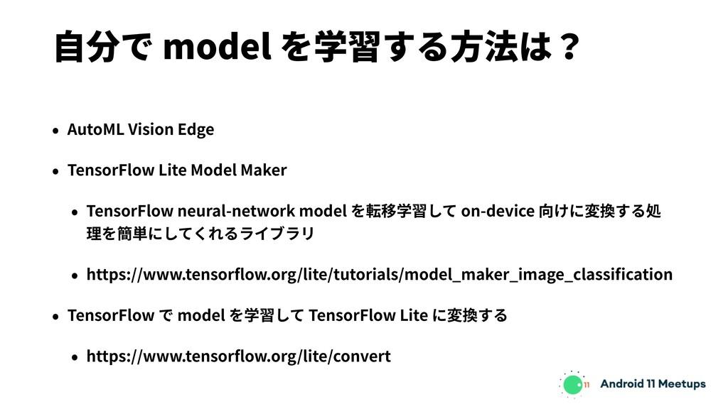 ⾃分で model を学習する⽅法は? • AutoML Vision Edge • Tens...