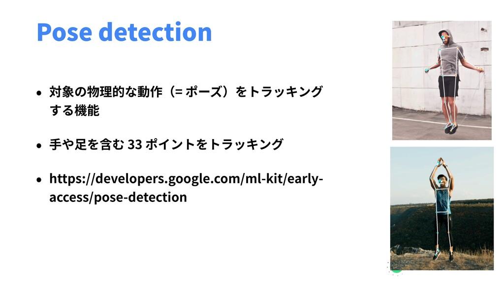 Pose detection • 対象の物理的な動作(= ポーズ)をトラッキング する機能 •...