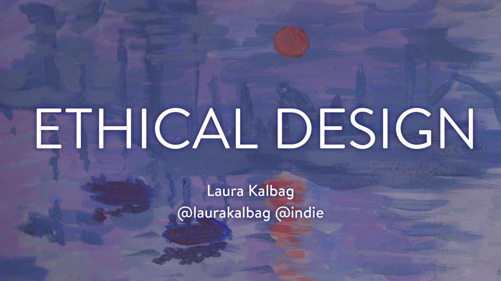 Laura Kalbag @laurakalbag @indie ETHICAL DESIGN