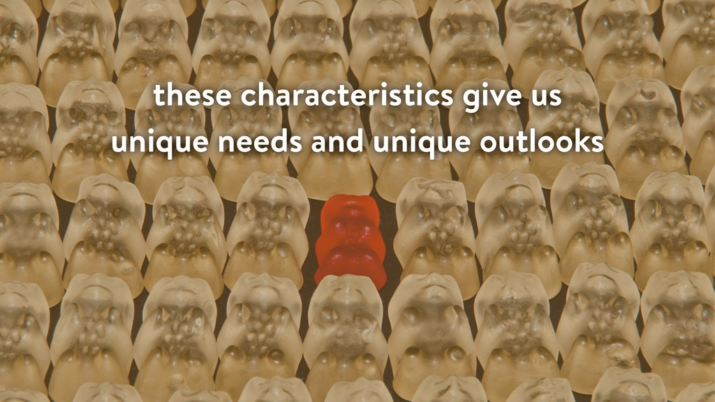 these characteristics give us unique needs and ...
