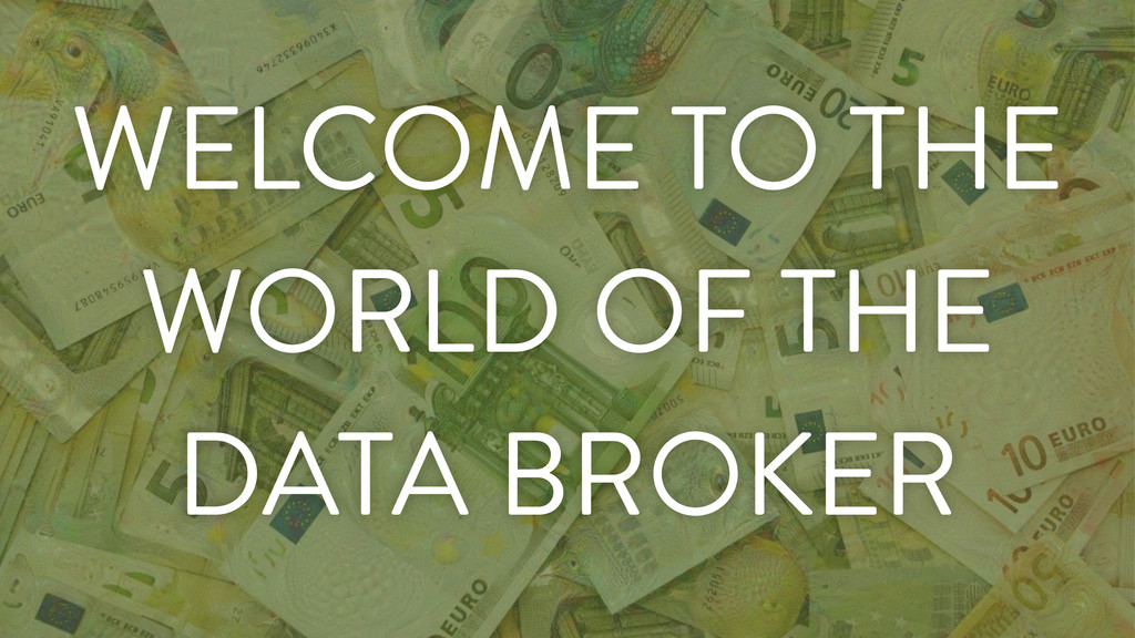WELCOME TO THE WORLD OF THE DATA BROKER