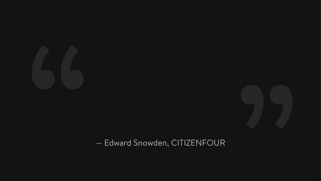 "— Edward Snowden, CITIZENFOUR """