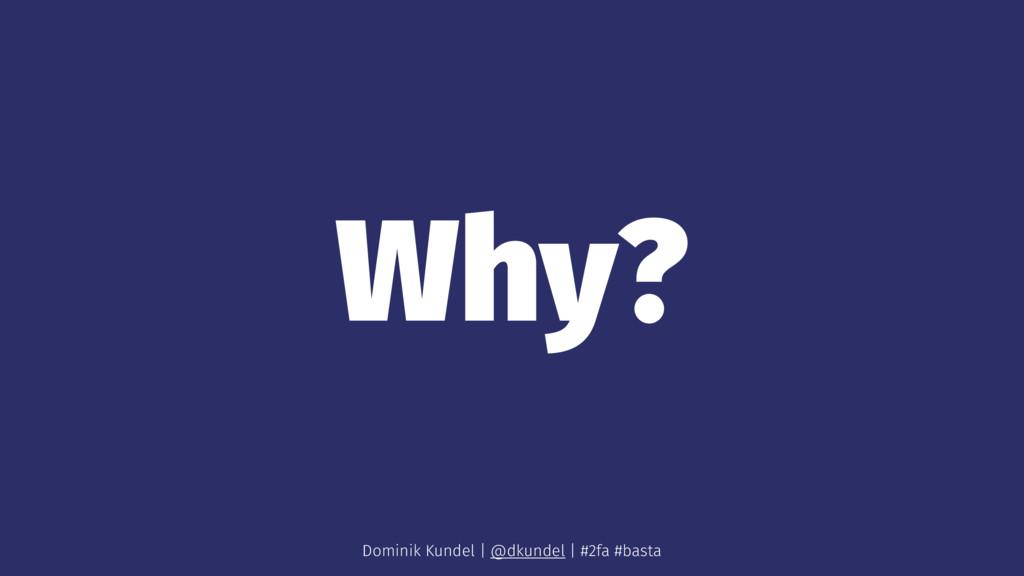 Why? Dominik Kundel | @dkundel | #2fa #basta