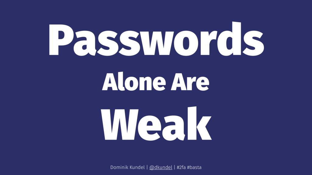 Passwords Alone Are Weak Dominik Kundel | @dkun...