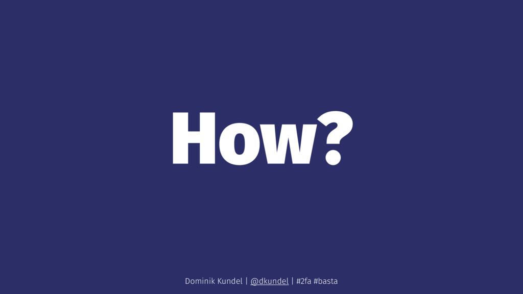 How? Dominik Kundel | @dkundel | #2fa #basta