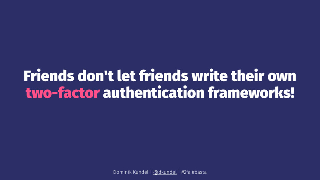 Friends don't let friends write their own two-f...