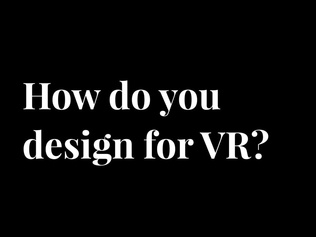 How do you design for VR?