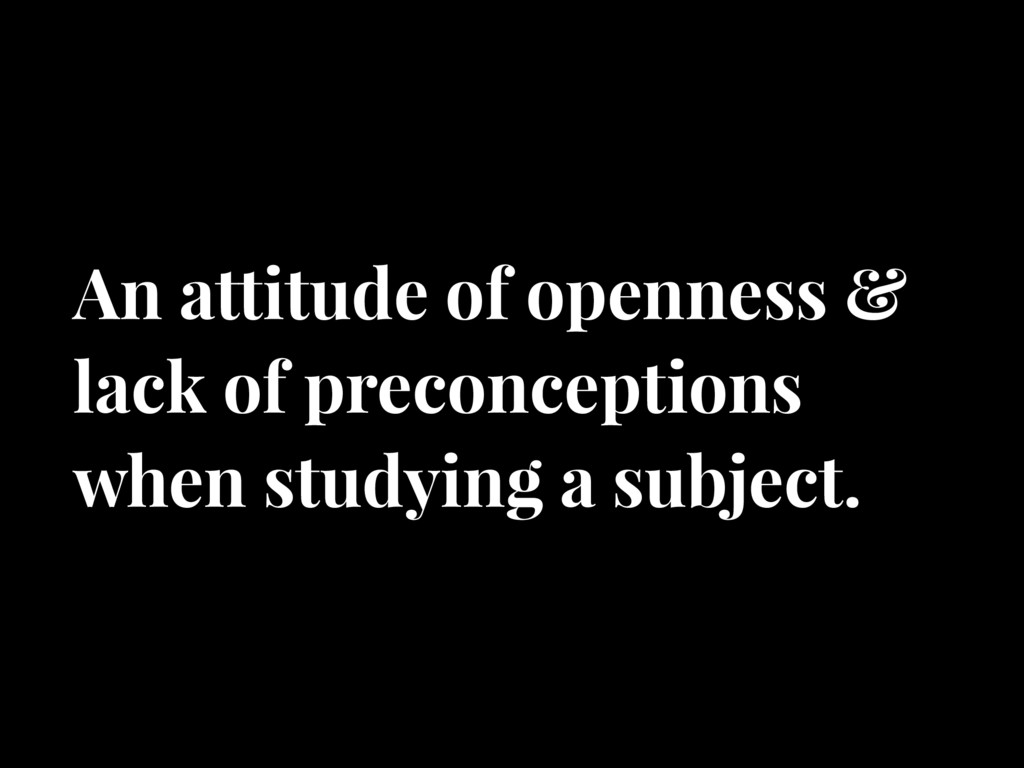 An attitude of openness & lack of preconception...