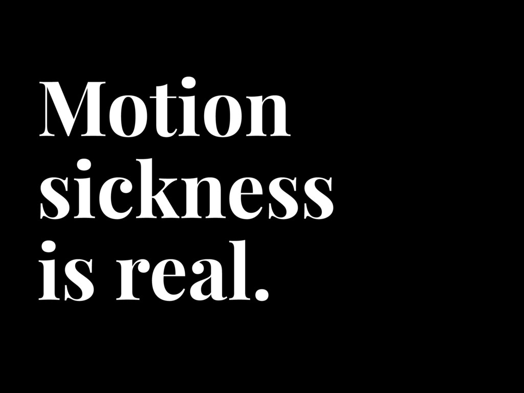 Motion sickness is real.