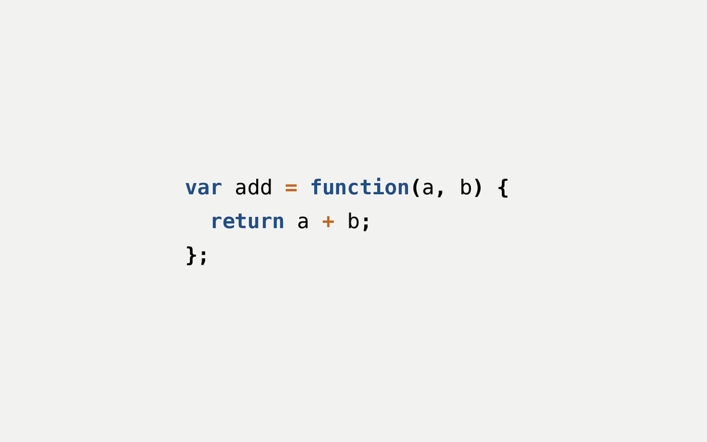 var add = function(a, b) { return a + b; };
