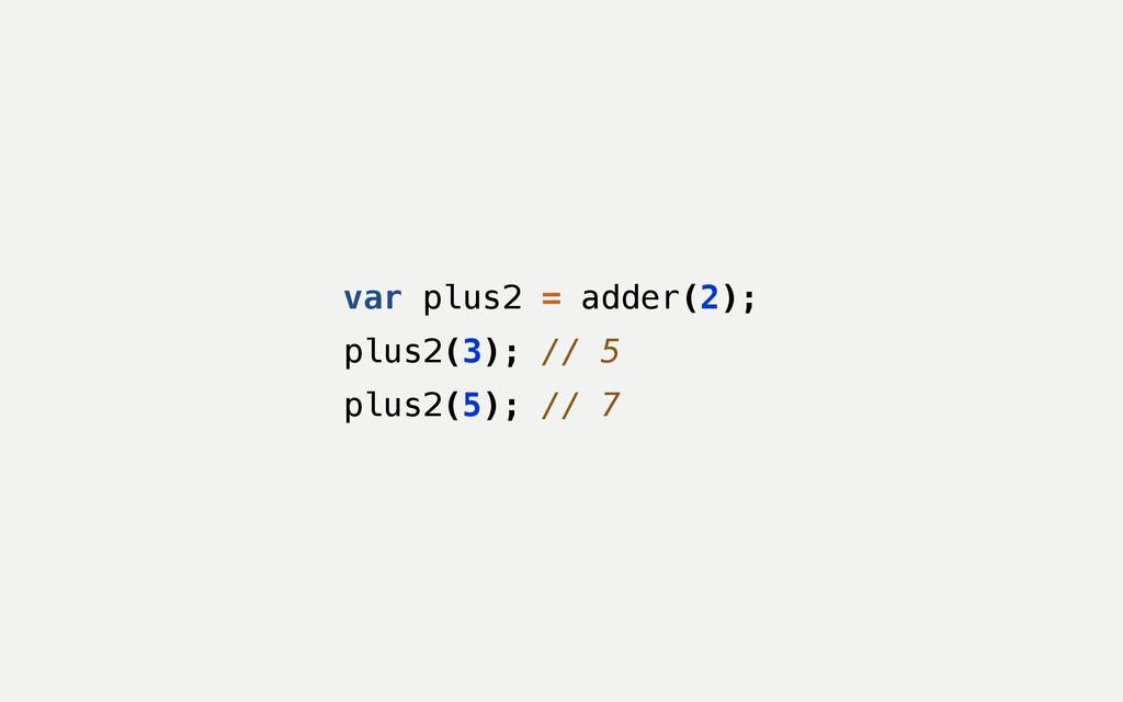 var plus2 = adder(2); plus2(3); // 5 plus2(5); ...