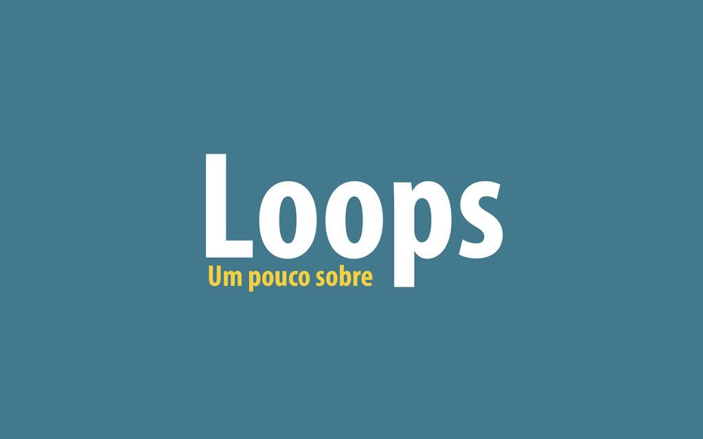 Um pouco sobre Loops