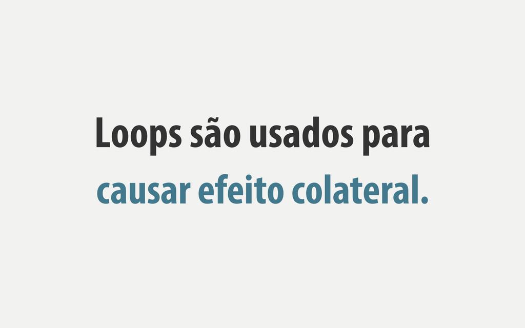 Loops são usados para causar efeito colateral.