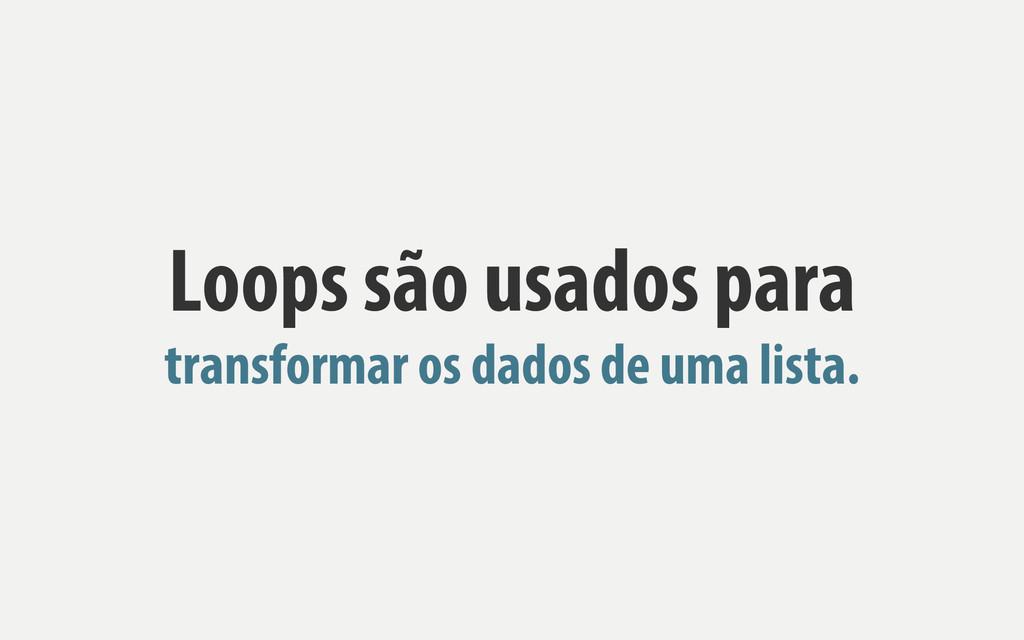 Loops são usados para transformar os dados de u...