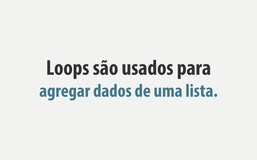 Loops são usados para agregar dados de uma list...