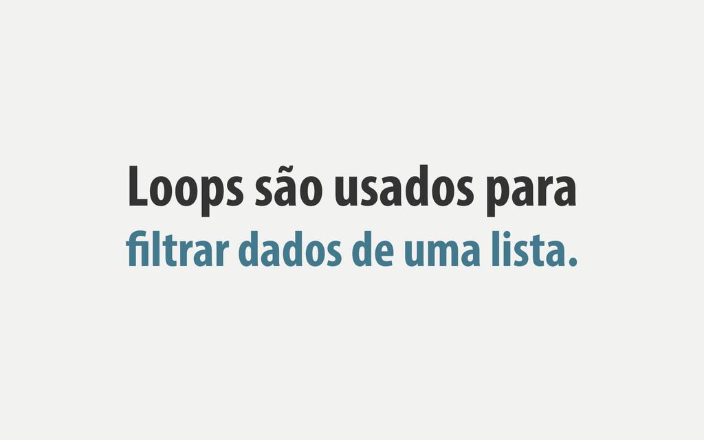 Loops são usados para filtrar dados de uma list...