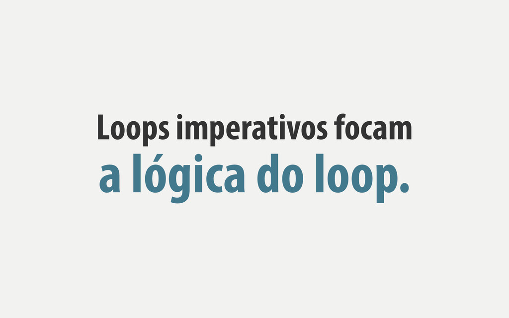 Loops imperativos focam a lógica do loop.