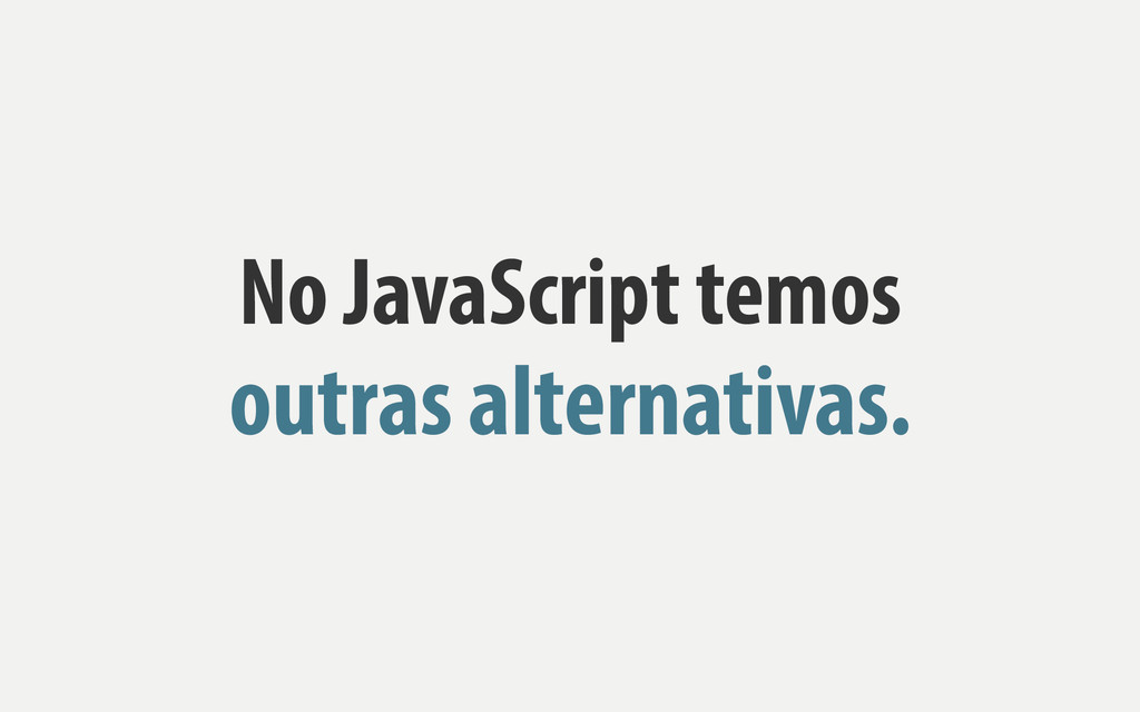 No JavaScript temos outras alternativas.