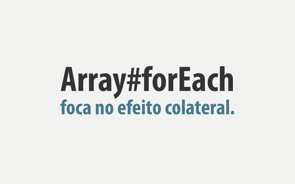 Array#forEach foca no efeito colateral.