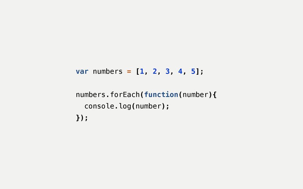 var numbers = [1, 2, 3, 4, 5]; ! numbers.forEac...