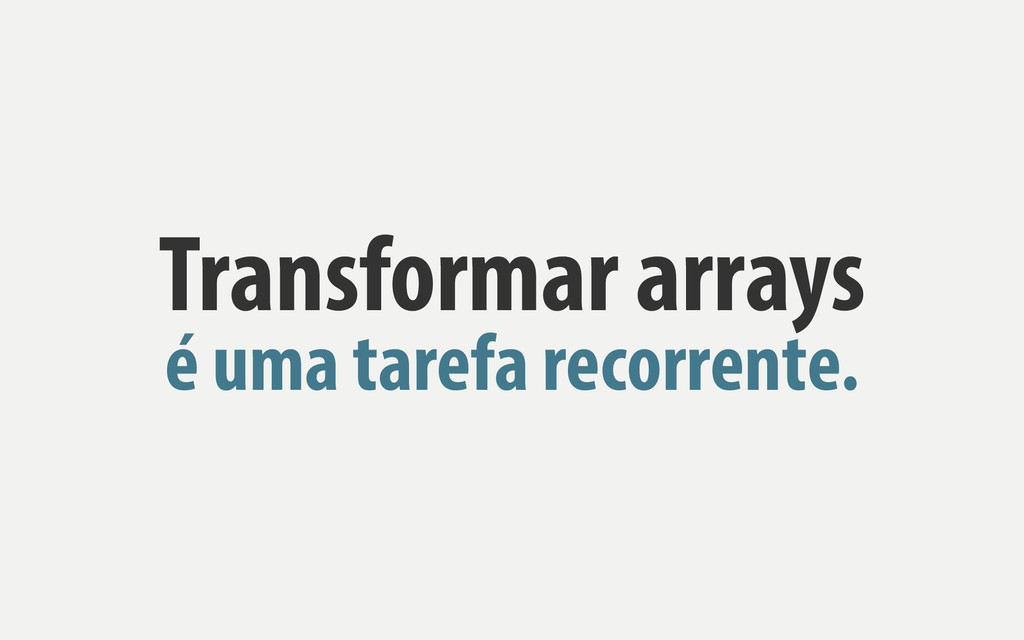 Transformar arrays é uma tarefa recorrente.