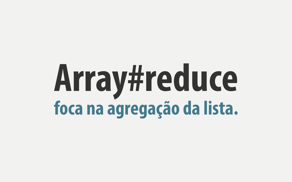 Array#reduce foca na agregação da lista.