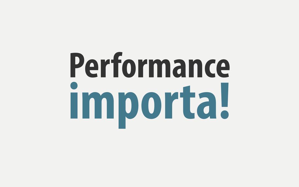 Performance importa!