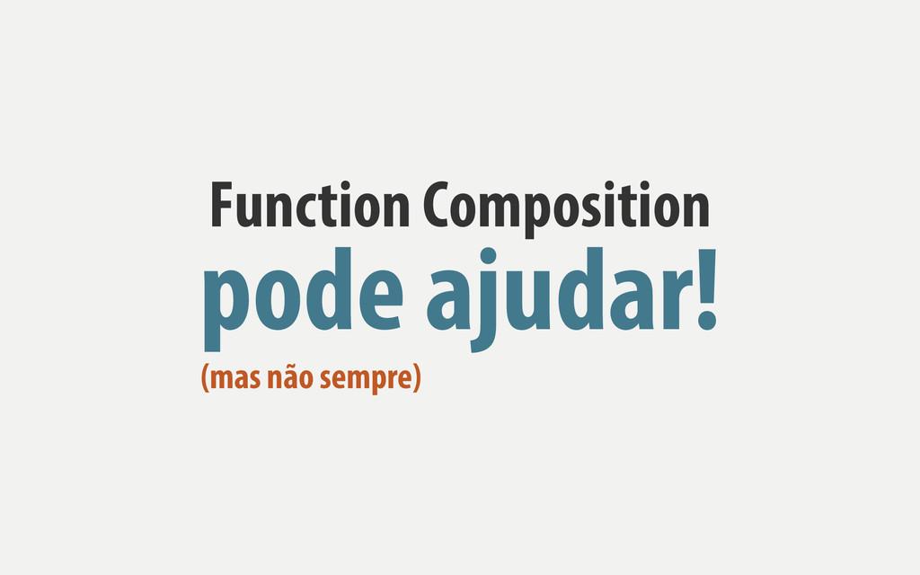 Function Composition pode ajudar! (mas não semp...